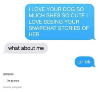 Cute, Love, and Memes: I LOVE YOUR DOG SO  MUCH SHES SO CUTE I  LOVE SEEING YOUR  SNAPCHAT STORIES OF  HER  what about me  ur ok  joshpeck:  i'm so nice  Source: joshpeck