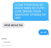 Cute, Love, and Snapchat: I LOVE YOUR DOG SO  MUCH SHES SO CUTE I  LOVE SEEING YOUR  SNAPCHAT STORIES OF  HER  what about me  ur ok  joshpeck:  i'm so nice  Source: joshpeck