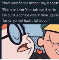 "Broward: ""I love your florida accent, say it again  ""Bih i said i aint finna take yo lil basic  ass out if u gon be wearin dem uglass  filas on yo feet fuck u talm bout"" Broward"
