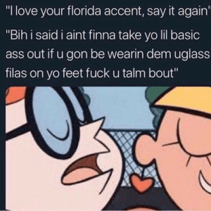 "bih: ""I love your florida accent, say it again  ""Bih i said i aint finna take yo lil basic  ass out if u gon be wearin dem uglass  filas on yo feet fuck u talm bout"""