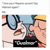 "Latinos, Love, and Memes: ""I love your Hispanic accent! Say  Walmart again!""  Me:  ""Gualmar"" Nooo 😩😩😩😂😂 🔥 Follow Us 👉 @latinoswithattitude 🔥 latinosbelike latinasbelike latinoproblems mexicansbelike mexican mexicanproblems hispanicsbelike hispanic hispanicproblems latina latinas latino latinos hispanicsbelike"