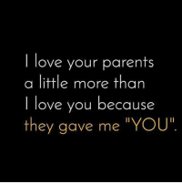 """Love, Memes, and Parents: I love your parents  a little more than  I love you because  t """"YOU""""  hey gave me ❤"""