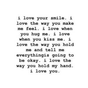 https://iglovequotes.net/: i love your smile. i  love the way you make  me feel. i love when  you hug me. i love  when you kiss me. i  love the way you hold  me and tell me  everythingis going to  be okay. i love the  way you hold my hand.  i love you. https://iglovequotes.net/