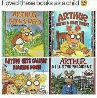 I loved these books as a child  GROWS WEED  ARTHUR  ARTHUR  IG: @MemeMang  ARTHUR GETS CAJONT  ARTHUR  KILLS THE PRESIDENT