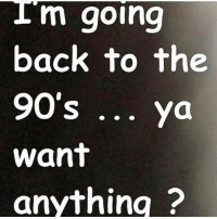 Memes, 90's, and Back: I m going  back to the  90's. ya  want  anythina ?