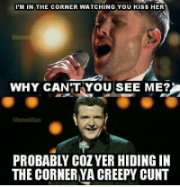 Aye probably  #ScottishMemeTeam: I M IN THE CORNER WATCHING YOU KISS HER  Meme  WHY CAN'T YOU SEE ME?  PROBABLY COZYER HIDING IN  THE CORNER YA CREEPY CUNT Aye probably  #ScottishMemeTeam