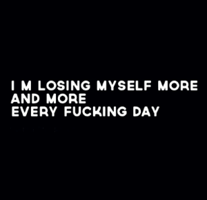 Fucking, Day, and More: I M LOSING MYSELF MORE  AND MORE  EVERY FUCKING DAY