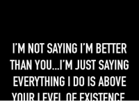 just saying: I M NOT SAYING ITM BETTER  THAN YOU...I'M JUST SAYING  EVERYTHING I DO IS ABOVE