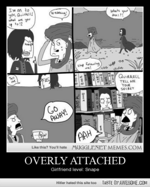 Overly Attachedhttp://omg-humor.tumblr.com: I-m on to  you, Quirrell!  what are you  N-Nothing!  whats your  dea l?!  4 to !?  Stop fonlowing  me!  Tell  me  QUIRRELL  TELL ME  YOUR  SECRET  GO  AWAY!  AAH  Like this? You'll hate MUGGLENET MEMES.COM  OVERLY ATTACHED  Girlfriend level: Snape  Hitler hated this site too  TASTE OF AWESOME.COM  Book  BOOK  00 8  B০০k  LIBRO  BO OK  BSOK  2o00  ok  TRO  3०० k  BooK  200R Overly Attachedhttp://omg-humor.tumblr.com