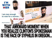 Well, one is an annoying infection and the other one...: I M  WITH  HER  ORTLAND  ionally #1 for coffee  I am man enough  for syphilis  #1 #5 for  to vote for a woman...  Are you?  ManEnough Hilary  YOUREALIZECLINTONSSPOKESMAN  IS THE FACE OF SYPHILISINOREGON... Well, one is an annoying infection and the other one...