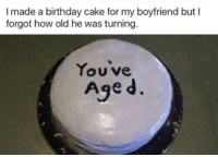 🌚: I made a birthday cake for my boyfriend but I  forgot how old he was turning.  You ve  Age d. 🌚
