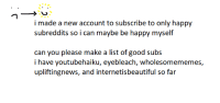 """Good, Guess, and Happy: i made a new account to subscribe to only happy  subreddits so i can maybe be happy myself  can you please make a list of good subs  i have youtubehaiku, eyebleach, wholesomememes,  upliftingnews, and internetisbeautiful so far <p>other than the sidebar ones i guess via /r/wholesomememes <a href=""""http://ift.tt/2qapoUQ"""">http://ift.tt/2qapoUQ</a></p>"""