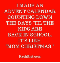 funny christmas memes: I MADE AN  ADVENT CALENDAR  COUNTING DOWN  THE DAYS TIL THE  KIDS ARE  BACK IN SCHOOL  IT'S LIKE  MOM CHRISTMAS  RachRiot.com