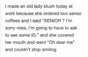 "How Cuteeeeeeeeeeeeeeeeeeeeeeeeee: I made an old lady blush today at  work because she ordered two senior  coffees and I said ""SENIOR? I'm  sorry miss, i'm going to have to ask  to see some ID."" and she covered  her mouth and went ""Oh dear me""  and couldn't stop smiling How Cuteeeeeeeeeeeeeeeeeeeeeeeeee"