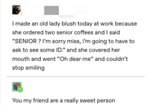 "Old people are too sweet: I made an old lady blush today at work because  she ordered two senior coffees and I said  ""SENIOR? I'm sorry miss, i'm going to have to  ask to see some ID."" and she covered her  mouth and went ""Oh dear me"" and couldn't  stop smiling  You my friend are a really sweet person Old people are too sweet"