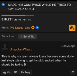 I always wondered why my team sucks dick lol: I MADE HIM CUM TWICE WHILE HE TRIED TO  PLAY BLACK OPS 4  816,231 VIEWS  73%  From: PR_Daddy_dick  Show love:  Send Tip  3 days ago  UnspokenWizard  This is why my team always loses because some dude  just stop's playing to get his dick sucked when he  should be taking B I always wondered why my team sucks dick lol