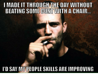 Memes, Cunt, and Chair: I MADE IT THROUGH THE DAV WITHOUT  BEATING SOME CUNT WITH A CHAIR..  I'D SAY MV PEOPLE SKILLS ARE IMPROVING Cuntology