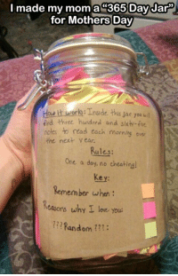 Love, Memes, and Mother's Day: I made my mom a 365 Day Jar  for Mothers Day  ork Tnside this sar you uil  iind three hundred and sixh-five  notes to read each morning over  the next year.  Rules:  One a day, no cheatinsl  Remember when  Reasons why I love you.  Random What a sweet idea 🙏💙💞