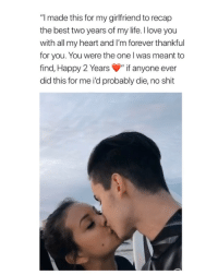 "Beautiful, Life, and Love: ""I made this for my girlfriend to recap  the best two years of my life. I love you  with all my heart and I'm forever thankful  for you. You were the one l was meant to  find, Happy 2 Years""if anyone ever  did this for me i'd probably die, no shit i've never felt so much happiness for a couple I don't know. this is beautiful via: @nicholas_hani 