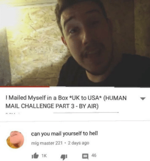 Stupid challenges like these: I Mailed Myself in a Box *UK to USA* (HUMAN  MAIL CHALLENGE PART 3 - BY AIR)  can you mail yourself to hell  2 days ago  mlg master 221  I1K  46 Stupid challenges like these