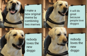 Dank, Love, and Meme: I make a  new original  meme by  combining  two memes  it will do  great  because  people love  doggos  nobody  loves the  new  doggo  nobody  loves the  new  doggo This is truly sad by intelligentmemer MORE MEMES