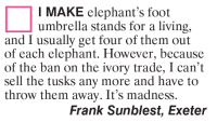 Memes, Elephant, and Elephants: I MAKE elephant's foot  umbrella stands for a living,  and I usually get four of them out  of each elephant. However, because  of the ban on the ivory trade, I can't  sell the tusks any more and have to  throw them away. It's madness.  Frank Sunblest, Exeter