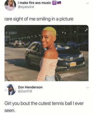 Roasted: i  make  fire  ass  music  m  @oyanoire  rare sight of me smiling in a picture  Zon Henderson  @ZonTrill  Girl you bout the cutest tennis ball I ever  seen. Roasted