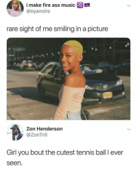 Doggg..🎾😂😂: i make fire ass music  @oyanoire  E  rare sight of me smiling in a picture  Zon Henderson  @ZonTrill  Girl you bout the cutest tennis ball I ever  seen. Doggg..🎾😂😂