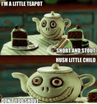 Drinking, Memes, and Death: I MALITTLE TEAPOT  DONT YOU SHOUT  SHORT AND STOUT  HUSH LITTLE CHILD Shhhh. Drink your tea.  --DEATH OF RATS