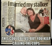 Memes, Stalker, and Texts: I married my stalker  for 18 months  with 50 texts  a day, spied on  to kidnap ther  daughter-but  after she was  forced to moue  everythin  CALLING THE COPS