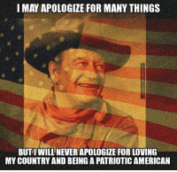 Love, Memes, and American: I MAY APOLOGIZE FOR MANY THINGS  BUT I WILL NEVER APOLOGIZE FOR LOVING  MY COUNTRY AND BEINGAPATRIOTICAMERICAN Proud to be an American!