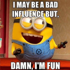 Bad, Minions, and Humanity: I MAY BE A BAD  INFLUENCE BUT,  DAMN I'M FUN Humanity made a mistake when Minions were made