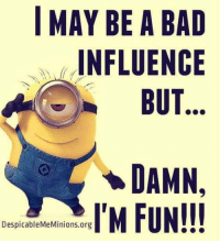 #jussayin: I MAY BE A BAD  INFLUENCE  BUT  DAMN.  IT'M FUR  DespicableMeMinions.org #jussayin