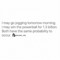 Funny, Memes, and Powerball: I may go jogging tomorrow morning.  I may win the powerball for 1.3 billion.  Both have the same probability to  occur. @sarcasm only ⠀