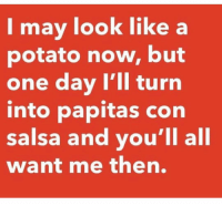 😌 wait on it Follow @puro_jajaja mexicansbelike latinasbelike latinoproblems: I may look like a  potato now, but  one day I'll turn  into papitas con  salsa and you'll all  want me then. 😌 wait on it Follow @puro_jajaja mexicansbelike latinasbelike latinoproblems