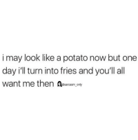 SarcasmOnly: i may look like a potato now but one  day i'll turn into fries and you'll all  want me then Aesarcasm onty SarcasmOnly