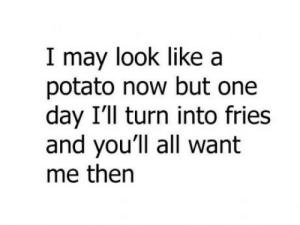 French fries: I may look like a  potato now but one  day I'1l turn into fries  and you'll all want  me then French fries