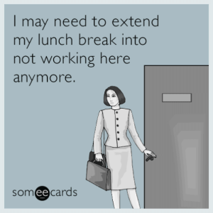 Tumblr, Blog, and Break: I may need to extend  my lunch break into  not working here  anymore.  someecards  ее memehumor:  I may need to extend my lunch break into not working here anymore.