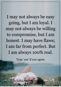 Memes, 🤖, and Easy: I may not always be easy  going, but I am loyal. I  may not always be willing  to compromise, but I am  honest. I may have flaws;  I am far from perfect. But  I am always 1oo% real  Type yes' if you agree.  b/Life <3