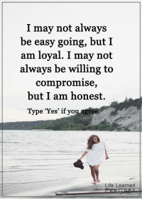 """Life, Memes, and Yo: I may not always  be easy going, but I  am loyal. I may not  always be willing to  compromise,  but I am honest.  Type """"Yes"""" if yo  Life Learned <3 #LifeLearnedFeelings"""