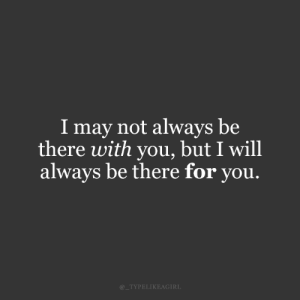 I May Not: I may not always be  there with you, but I will  always be there for you.  @_TYPELIKEAGIRL