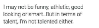 Funny, Tumblr, and Good: I may not be funny, athletic, good  looking or smart. But in terms of  talent, I'm not talented either. @studentlifeproblems