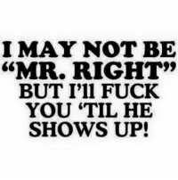 "I MAY NOT BE  ""MR. RIGHT""  BUT I'll FUCK  YOU TIL HE  SHOWS UP!"