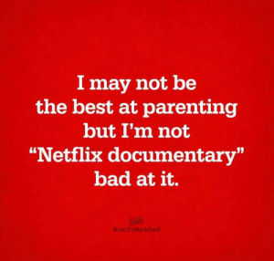 "Bad, Dank, and Netflix: I may not be  the best at parenting  but I'm not  ""Netflix documentary""  bad at it. That counts for something, right?  (via HowToBeADad)"