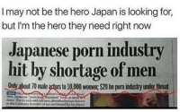 😜😝😂: I may not be the hero Japan is looking for,  but I'm the hero they need right now  Japanese porn industry  hit by shortage of men  Only about 70 male actors to 10,00 wom: $20 bn pom industry under threat 😜😝😂