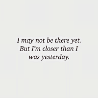 Closer, May, and Yesterday: I may not be there yet.  But I'm closer than I  was yesterday.