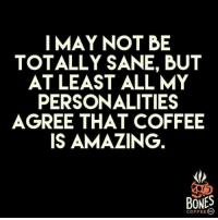 Bones, Tumblr, and Coffee: I MAY NOT BE  TOTALLY SANE, BUT  AT LEAST ALL MY  PERSONALITIES  AGREE THAT COFFEE  IS AMAZING  BONES  COFFEE 。 @studentlifeproblems
