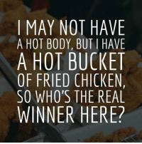 Fried Chicken Meme: I MAY NOT HAVE  A HOT BODY, BUT I HAVE  A HOT BUCKET  OF FRIED CHICKEN,  SO WHO'S THE REAL  WINNER HERE?