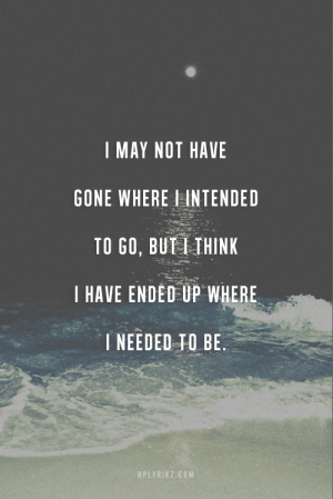 Butiful: I MAY NOT HAVE  GONE WHERE I INTENDED  TO GO, BUTI IHINK  I HAVE ENDED UP WHERE  NEEDED TO BE.  HPLYRIKZ.coM