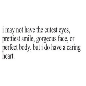 Gorgeous, Heart, and Smile: i may not have the cutest eyes,  pretiest smile, gorgeous face, or  perfect body, but i do have a caring  heart. https://iglovequotes.net/